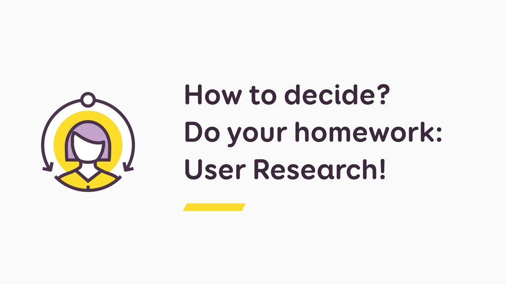 How to decide? Do your homework: User Research!