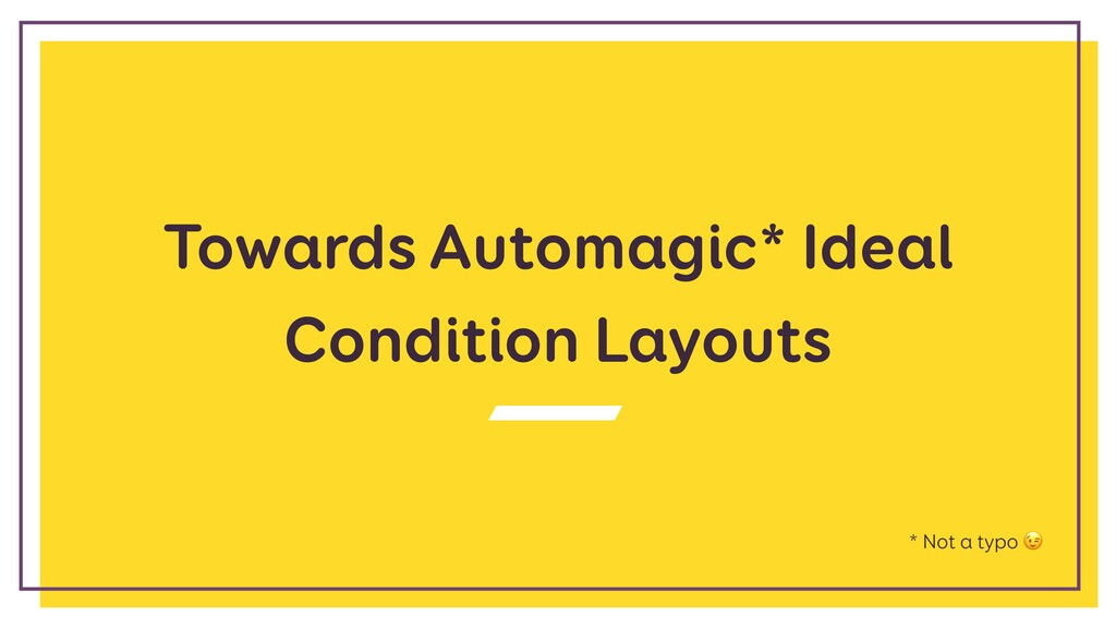 Towards Automagic* Ideal Condition Layouts * No...