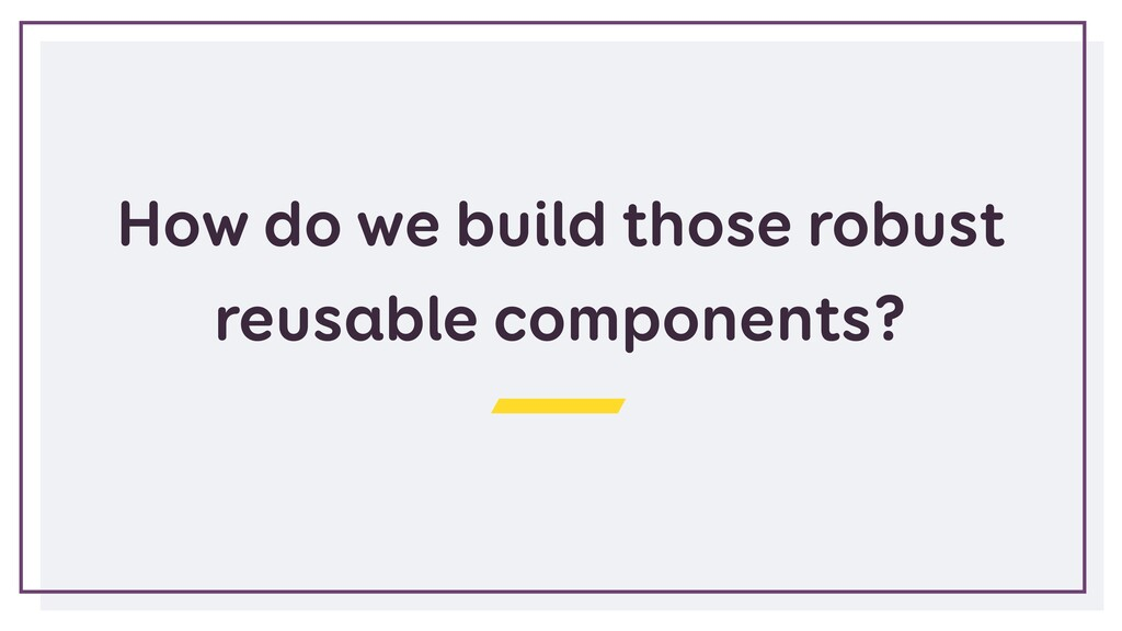 How do we build those robust reusable component...