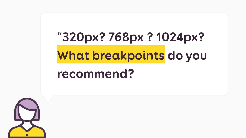 """320px? 768px ? 1024px? What breakpoints do you..."