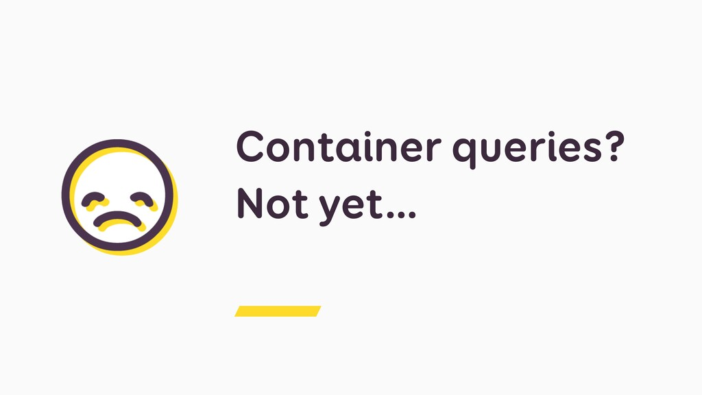 Container queries? Not yet…