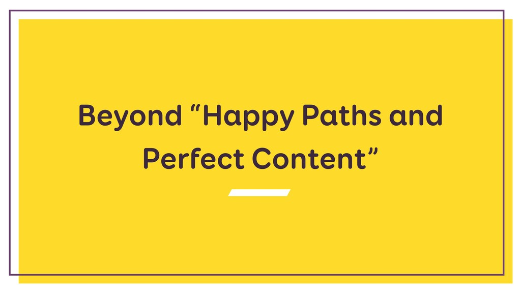 "Beyond ""Happy Paths and Perfect Content"""