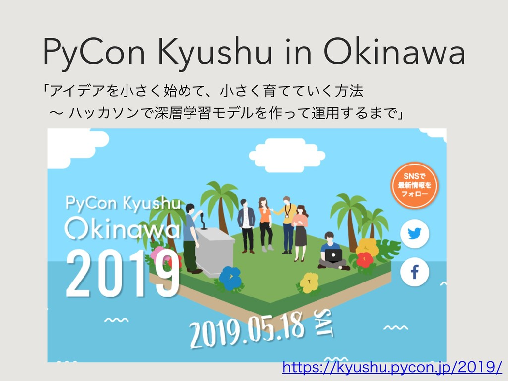 PyCon Kyushu in Okinawa ʮΞΠσΞΛখ͘͞Ίͯɺখ͘͞ҭ͍ͯͯ͘ํ๏...