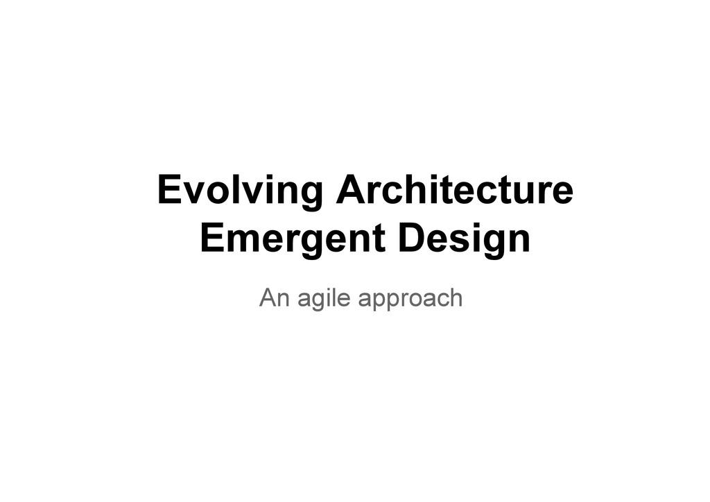 Evolving Architecture Emergent Design An agile ...