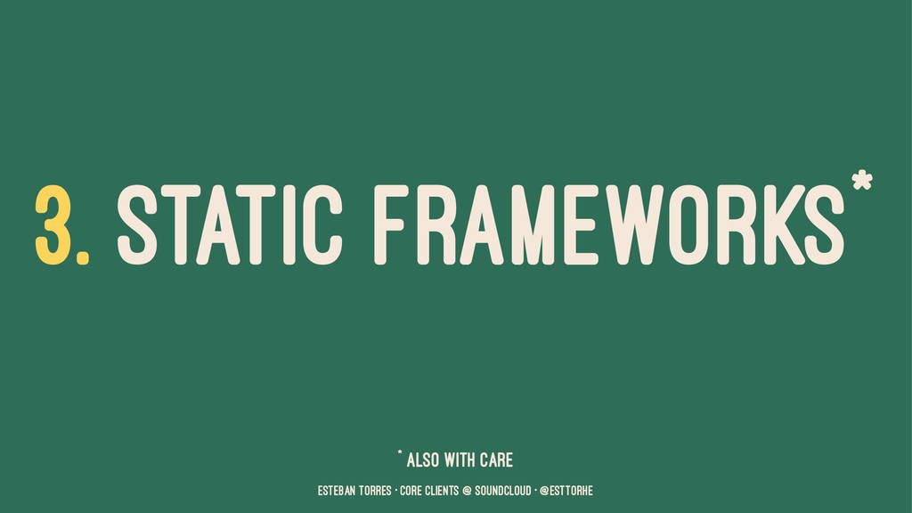 3. STATIC FRAMEWORKS* * Also with care Esteban ...
