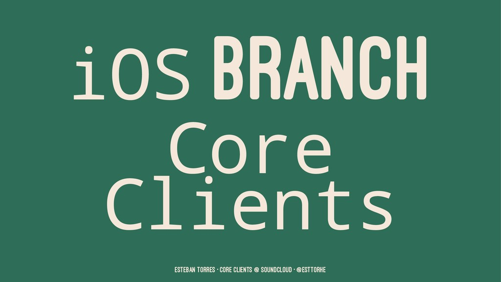 iOS BRANCH Core Clients Esteban Torres • Core C...