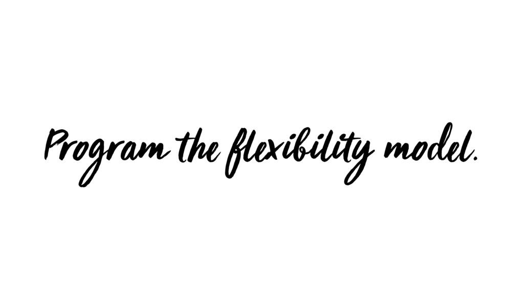 Program the flexibility model.