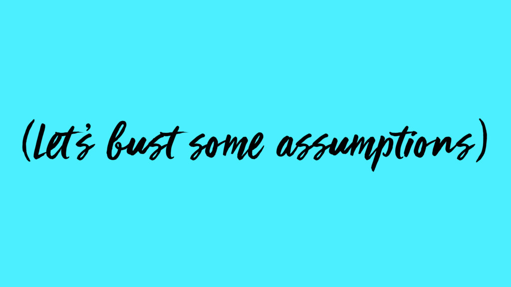 (Let s bust some assumptions) '