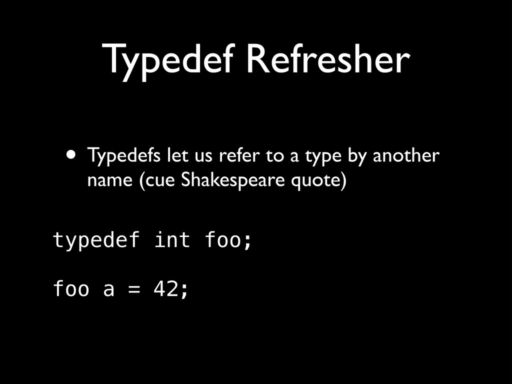 Typedef Refresher • Typedefs let us refer to a ...