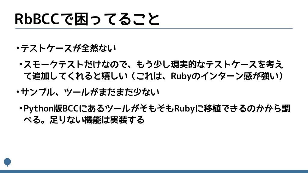 RbBCCで困ってること •テストケースが全然ない •スモークテストだけなので、もう少し現実的...