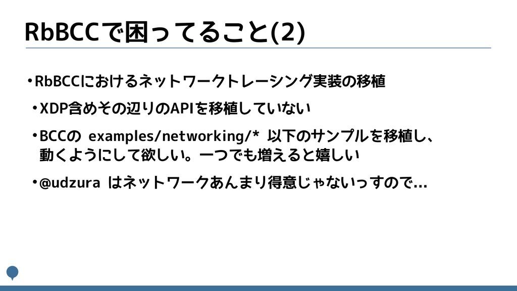 RbBCCで困ってること(2) •RbBCCにおけるネットワークトレーシング実装の移植 •XD...