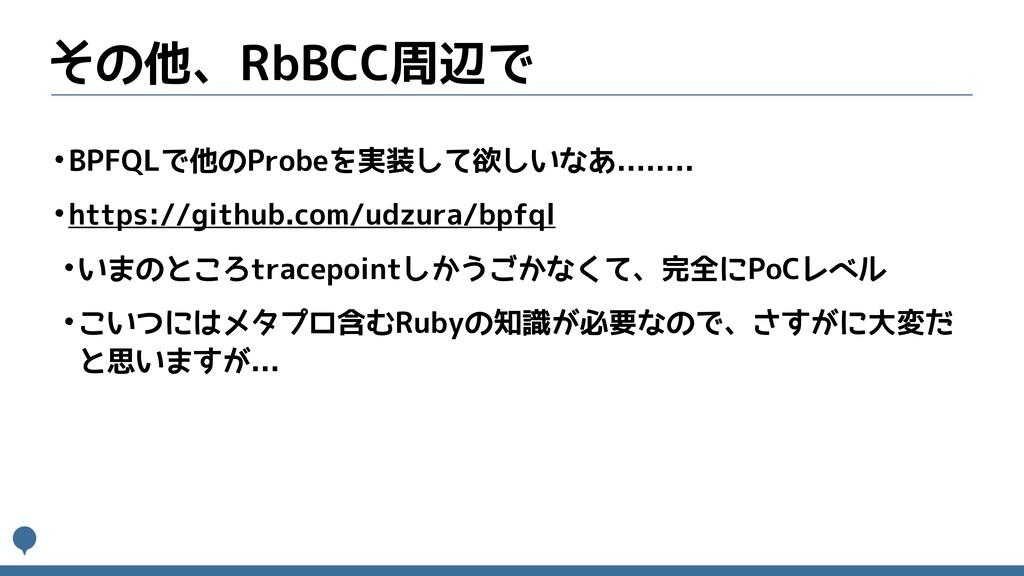 その他、RbBCC周辺で •BPFQLで他のProbeを実装して欲しいなあ........ •...