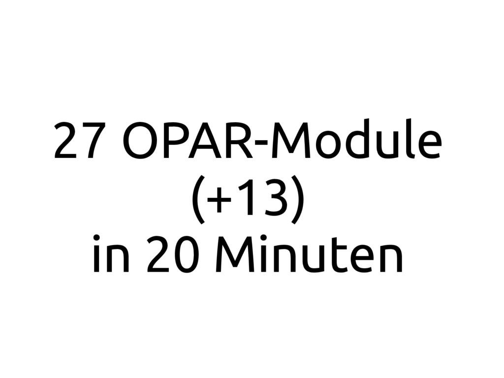 27 OPAR-Module (+13) in 20 Minuten