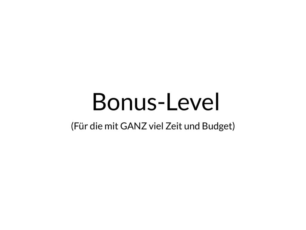 Bonus-Level (Für die mit GANZ viel Zeit und Bud...