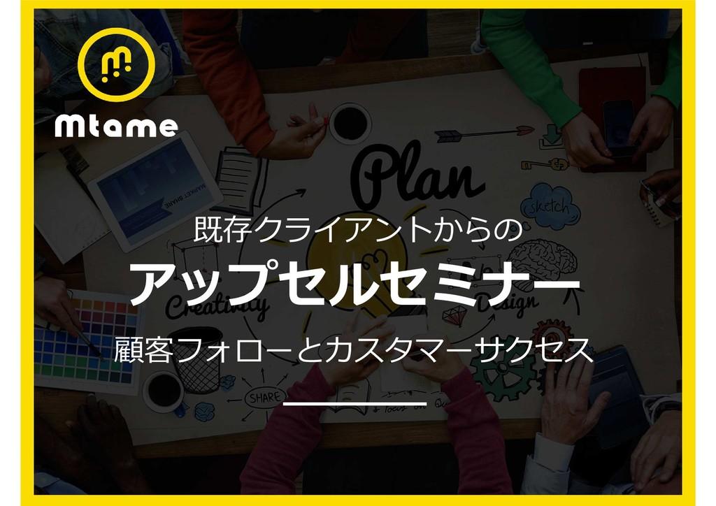 1 Mtame株式会社について アップセルセミナー 既存クライアントからの 顧客フォローとカス...