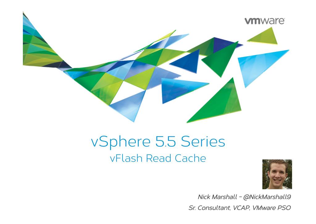 vSphere 5.5 Series vFlash Read Cache Nick Marsh...