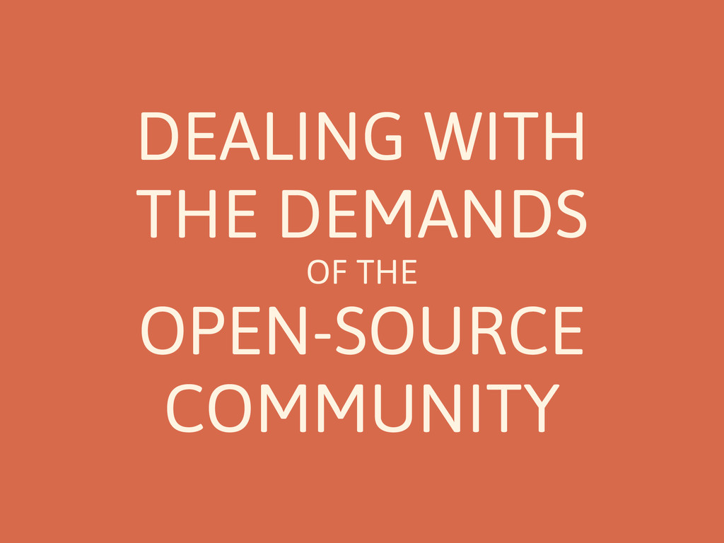 DEALING WITH THE DEMANDS OF THE OPEN-SOURCE COM...