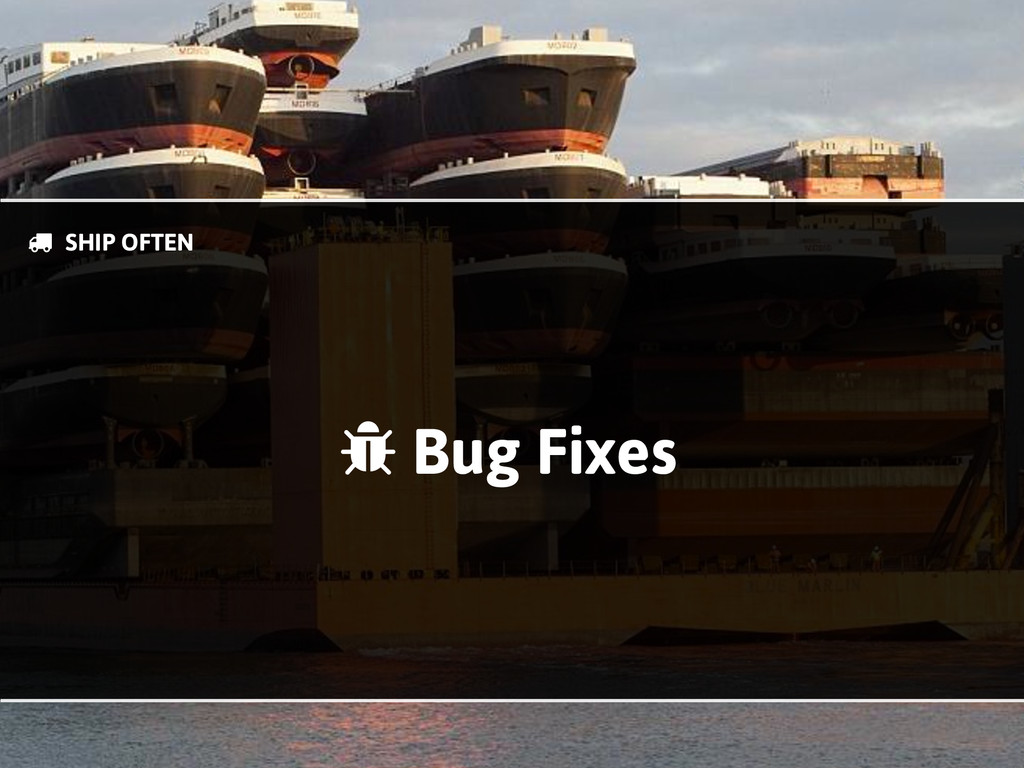 Bug Fixes ) & SHIP OFTEN