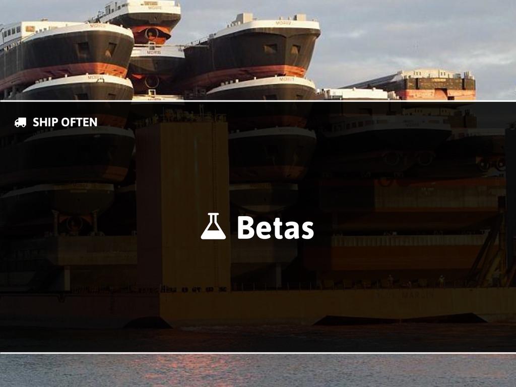 Betas * & SHIP OFTEN