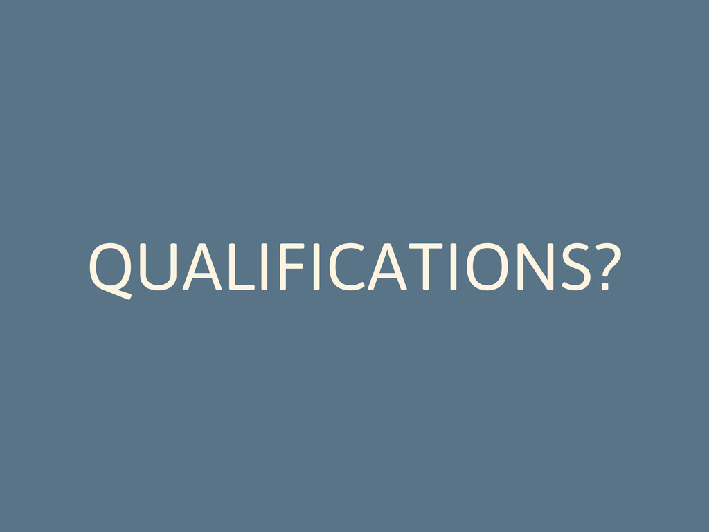 QUALIFICATIONS?