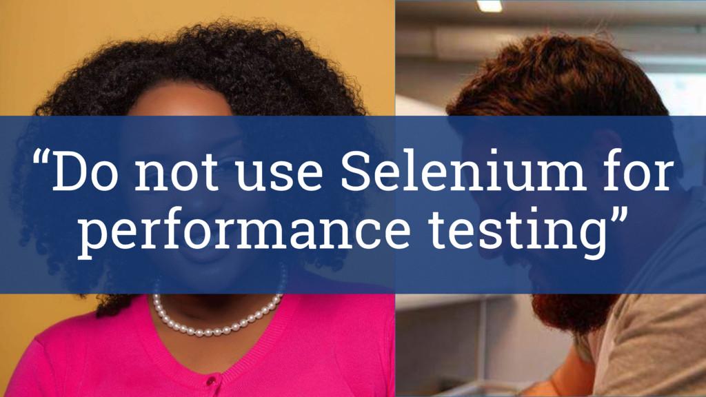 """""""Do not use Selenium for performance testing"""""""