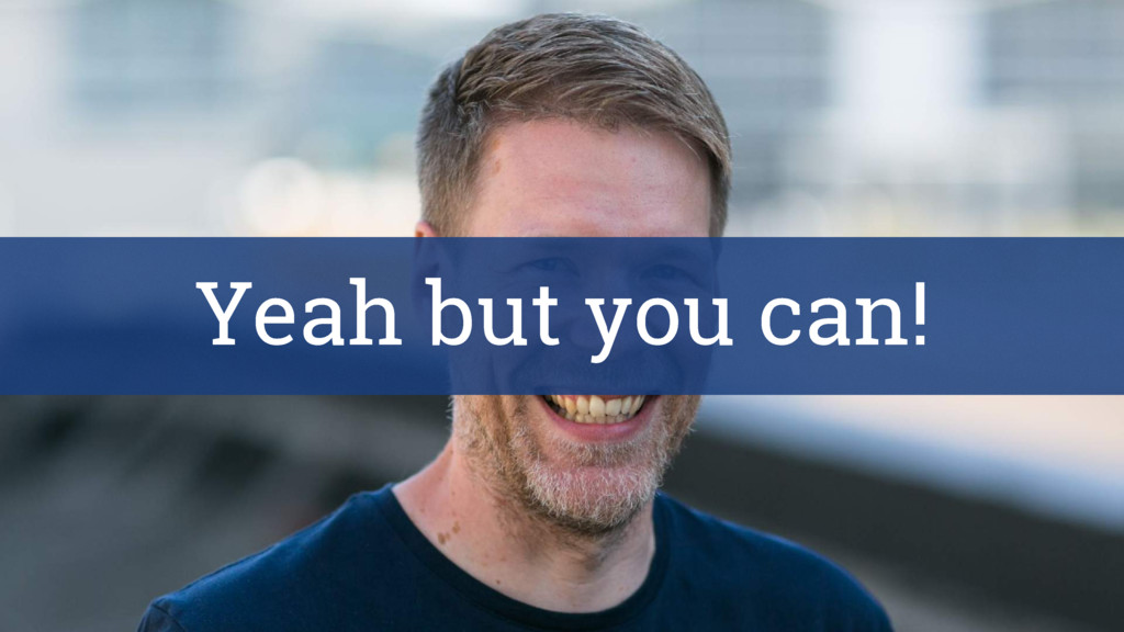Yeah but you can!