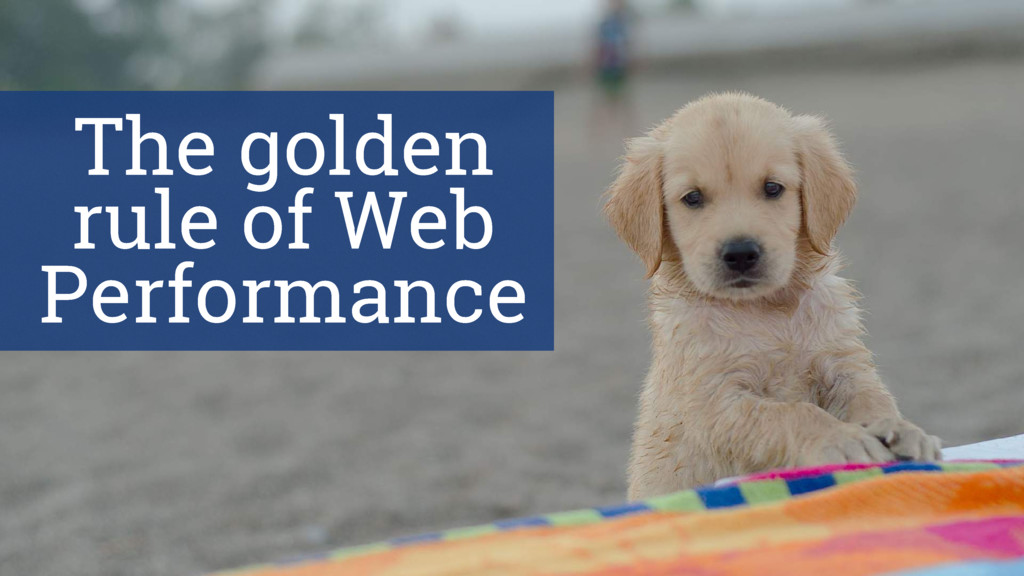 The golden rule of Web Performance