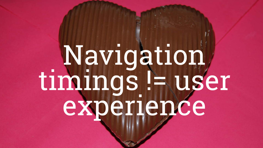 Navigation timings != user experience Navigatio...