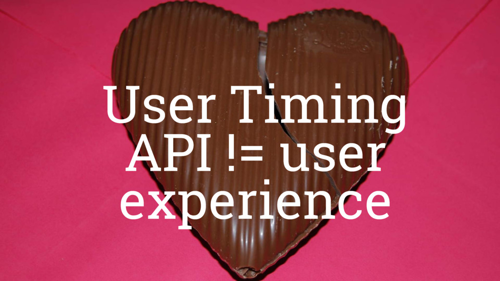 Navigation timings != user experience User Timi...