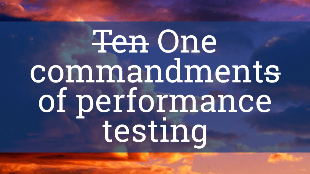 Ten One commandments of performance testing