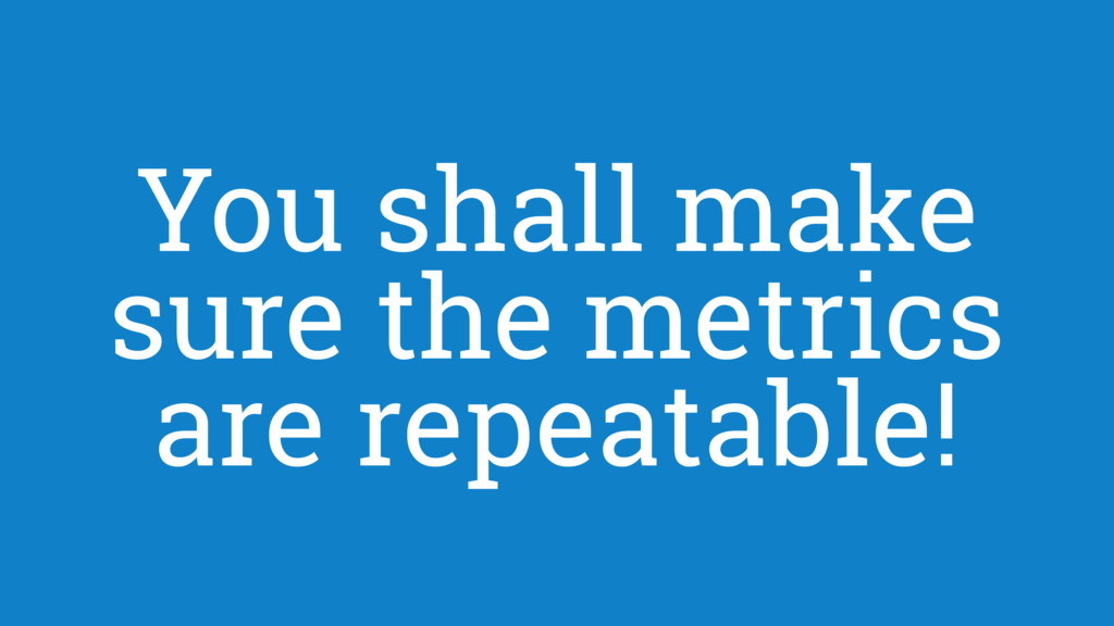You shall make sure the metrics are repeatable!
