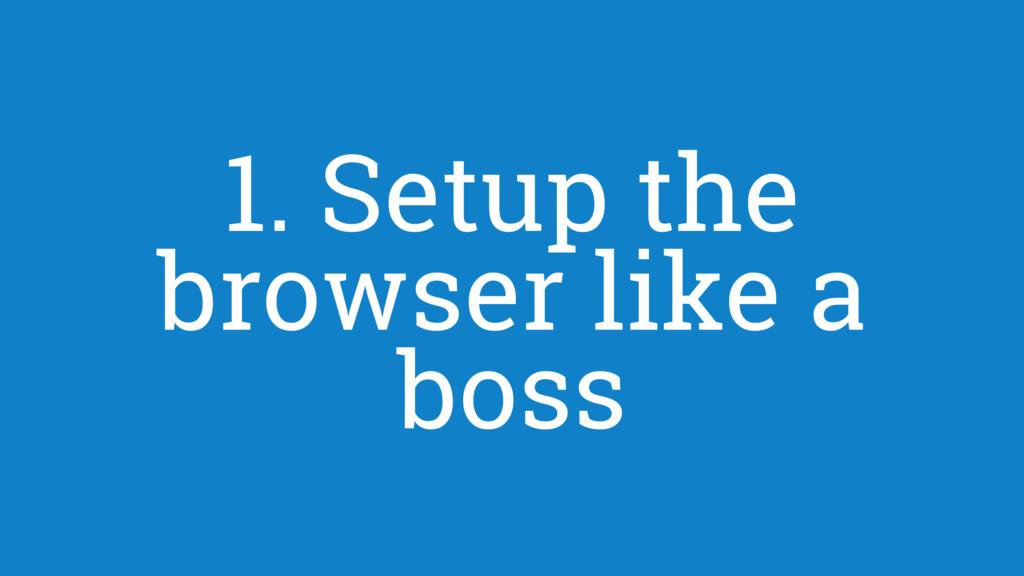 1. Setup the browser like a boss