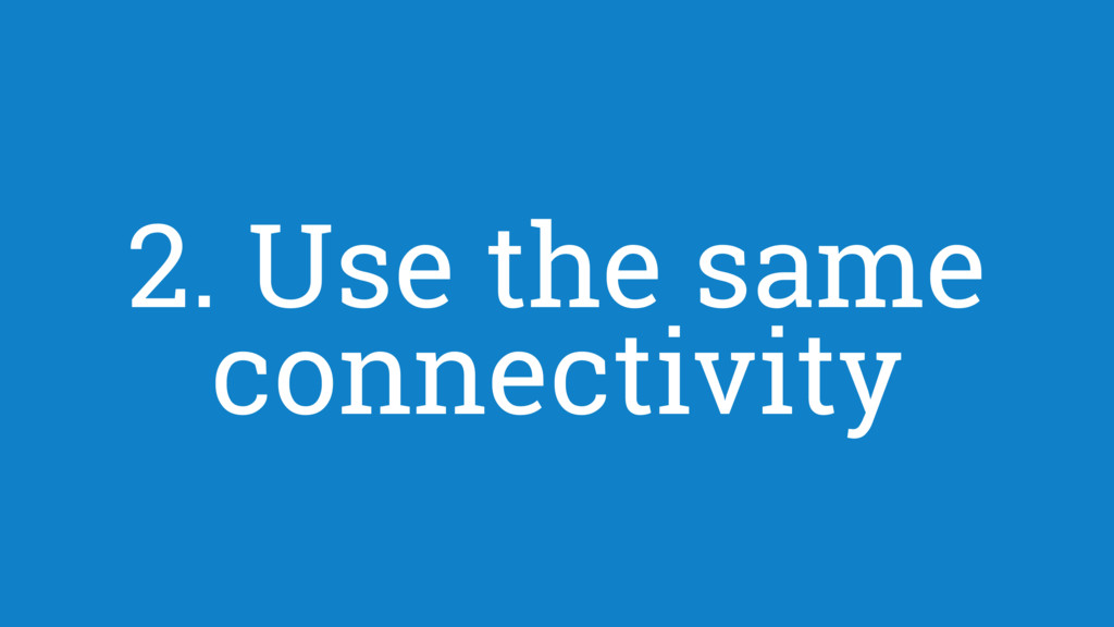 2. Use the same connectivity