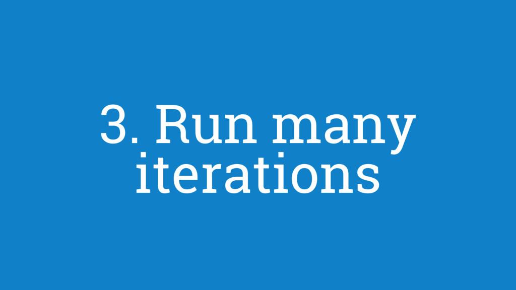 3. Run many iterations