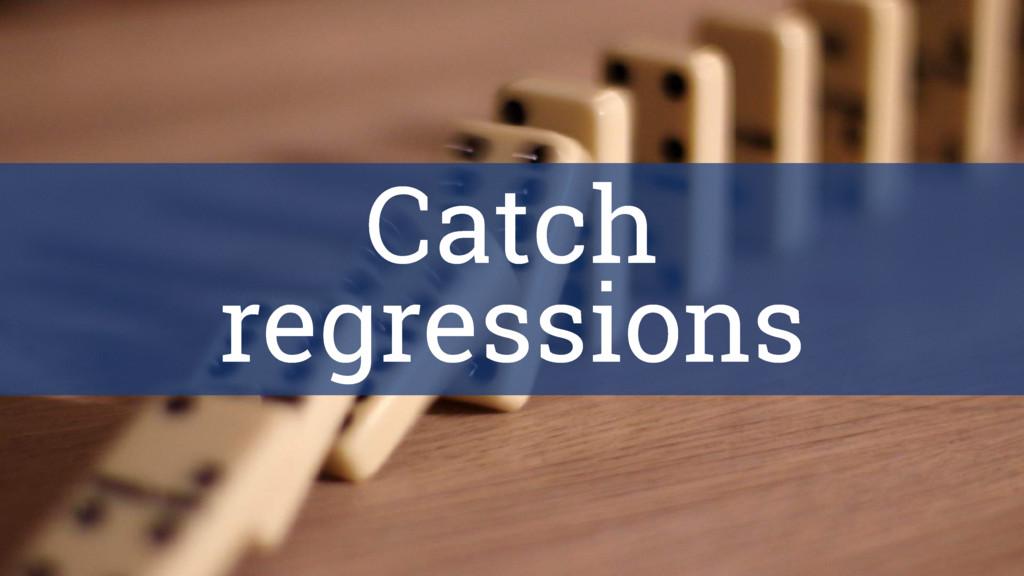 Catch regressions