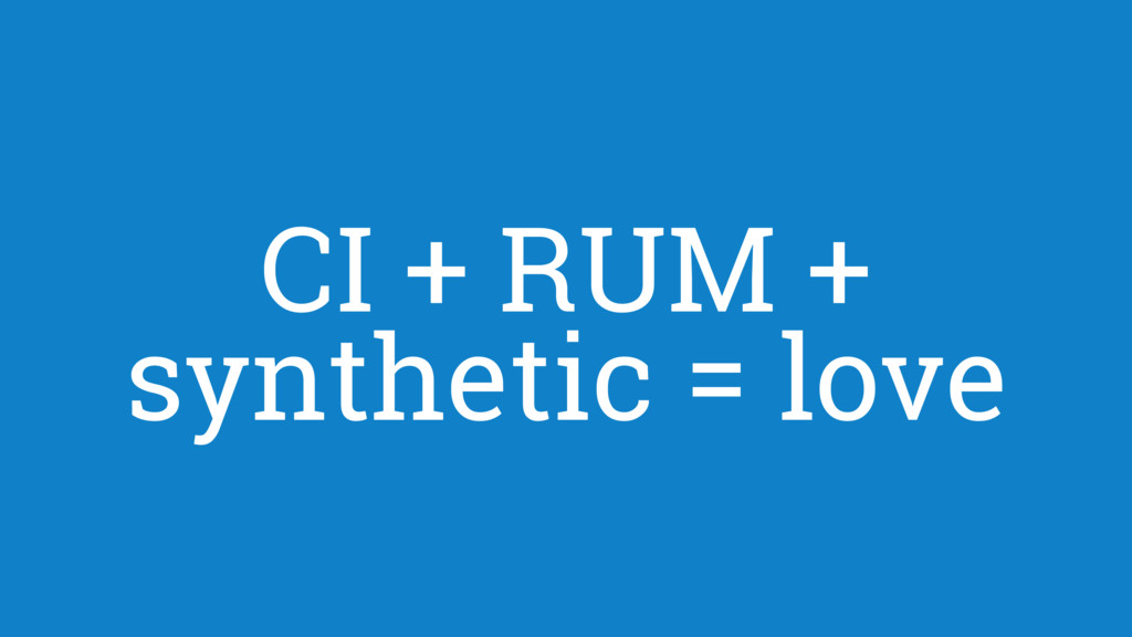 CI + RUM + synthetic = love