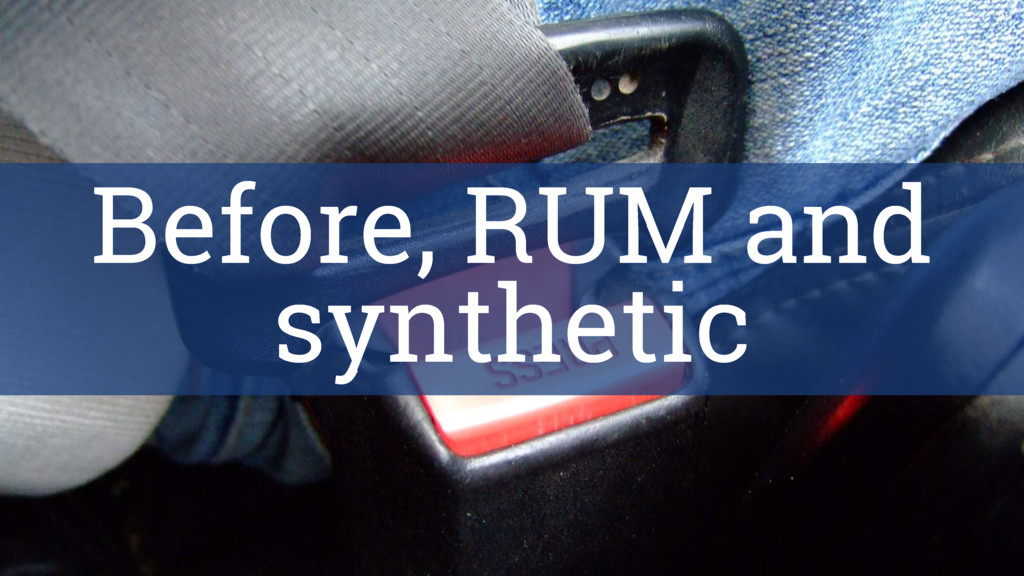 Before, RUM and synthetic