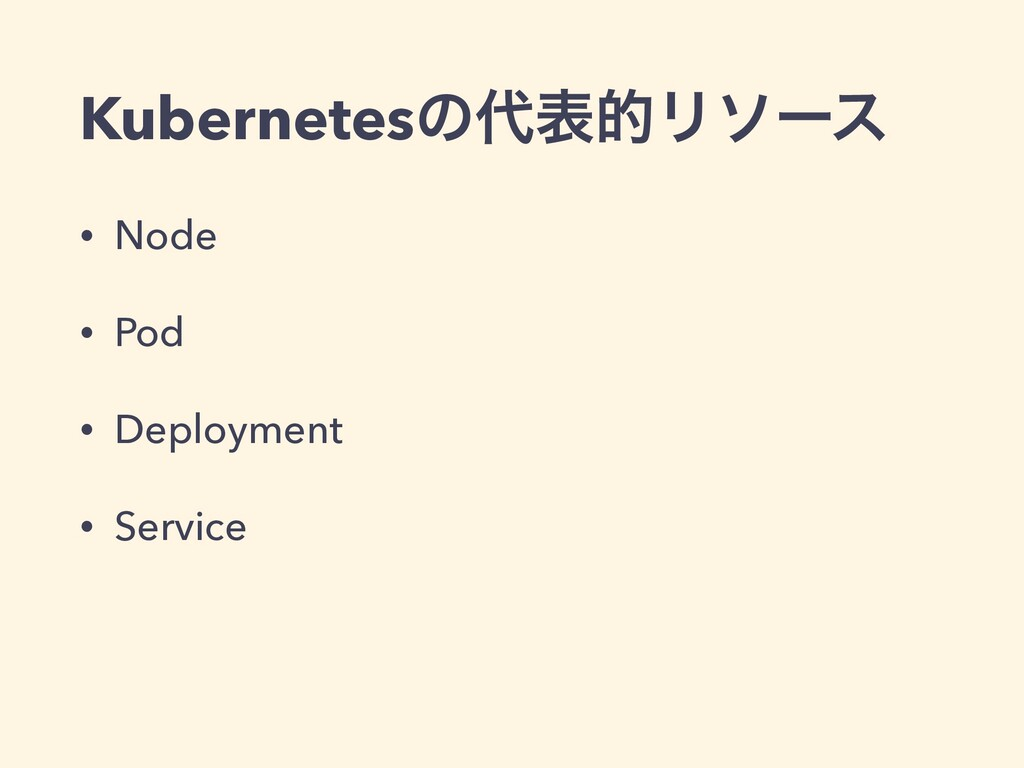 KubernetesͷදతϦιʔε • Node • Pod • Deployment • ...