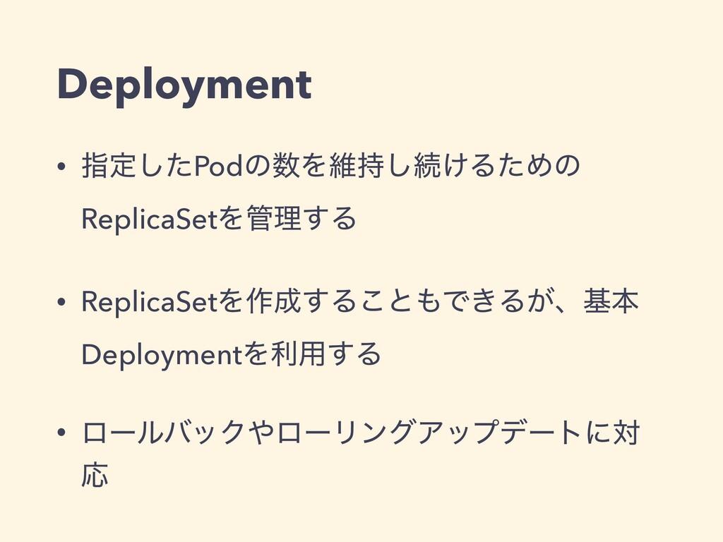 Deployment • ࢦఆͨ͠PodͷΛҡ͠ଓ͚ΔͨΊͷ ReplicaSetΛཧ͢...