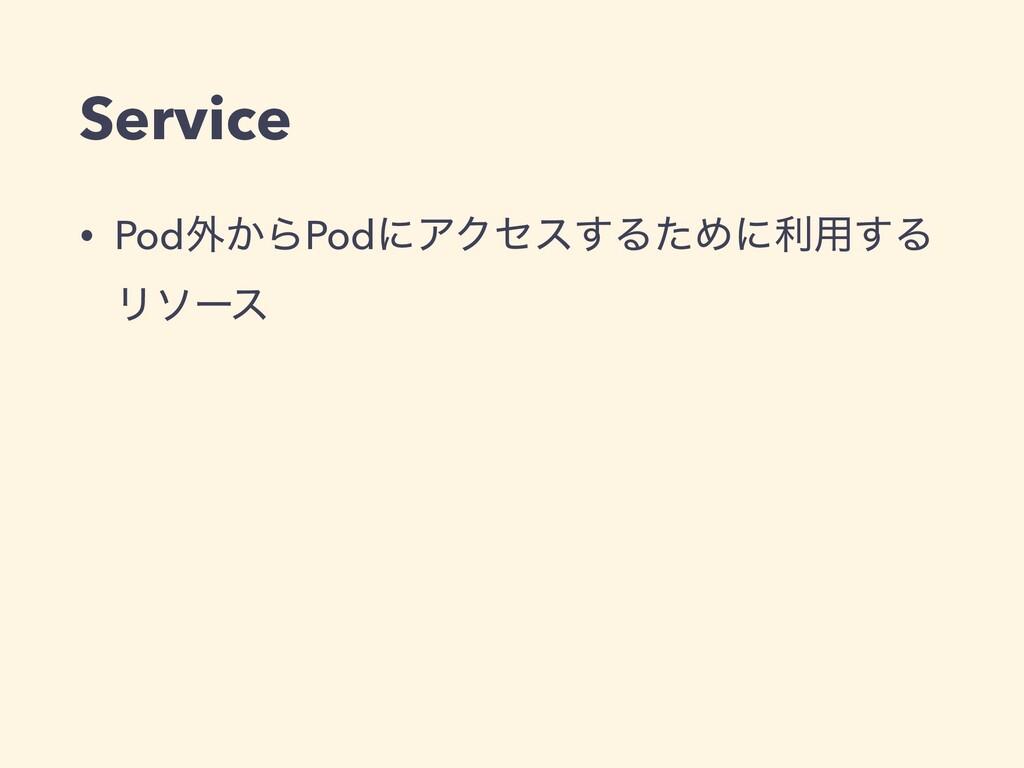 Service • Pod֎͔ΒPodʹΞΫηε͢ΔͨΊʹར༻͢Δ Ϧιʔε