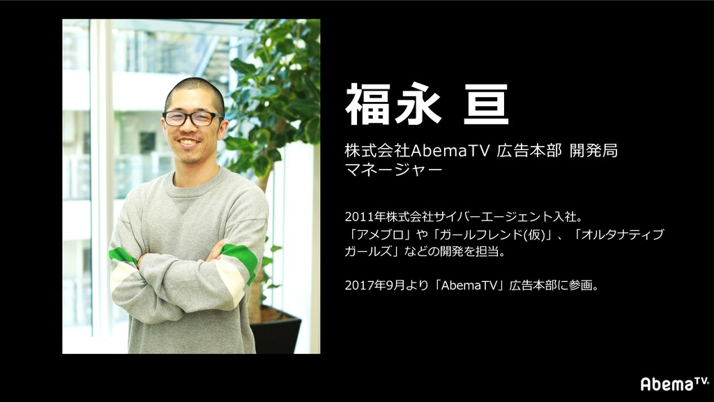 福永 亘 株式会社AbemaTV 広告本部 開発局 マネージャー 2011年株式会社サイバーエ...