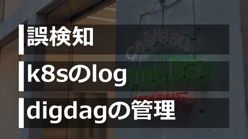 誤検知 k8sのlog digdagの管理