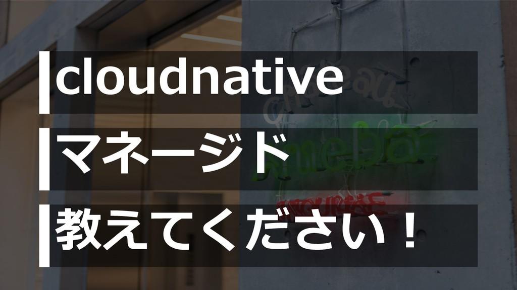 cloudnative マネージド 教えてください︕