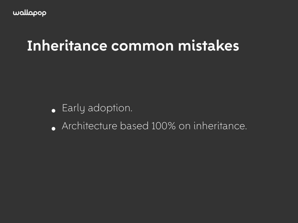 ≥ Inheritance common mistakes • Early adoption....