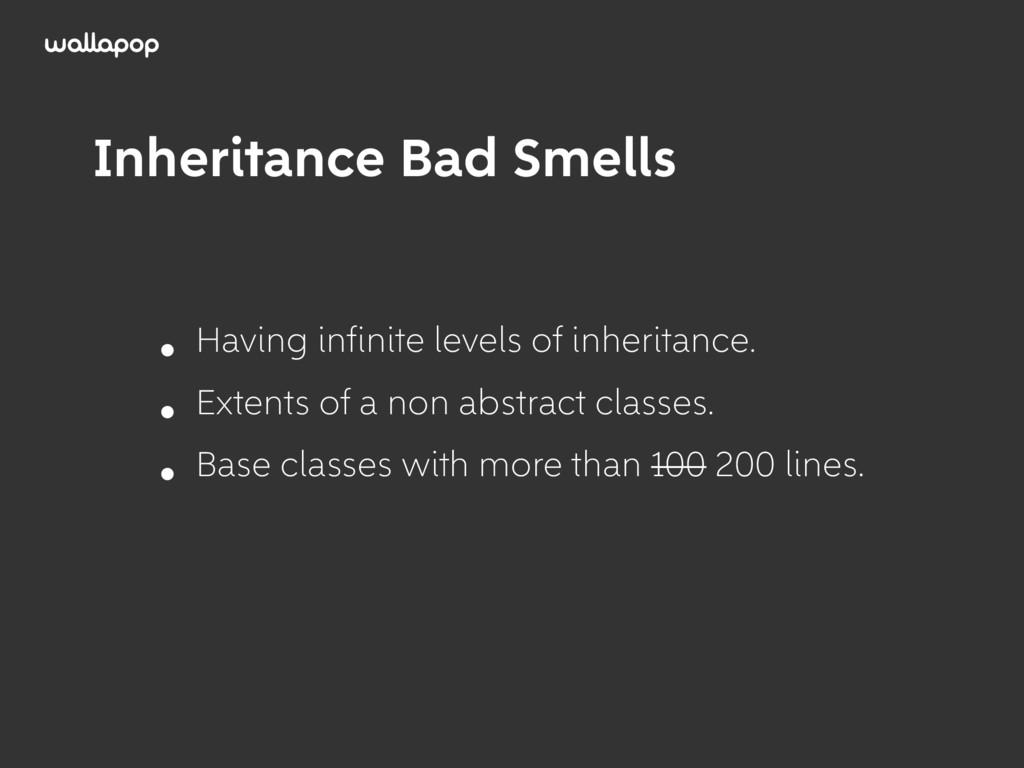 ≥ Inheritance Bad Smells • Having infinite level...