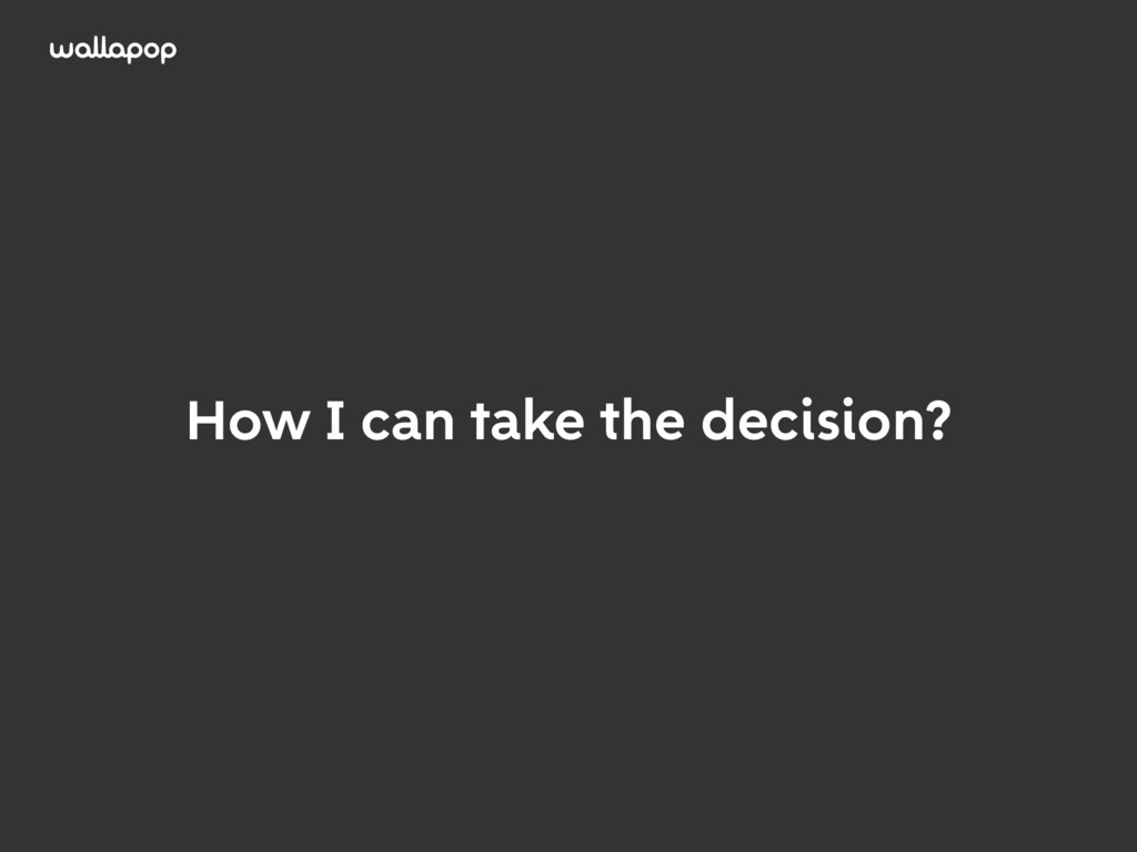 ≥ How I can take the decision?