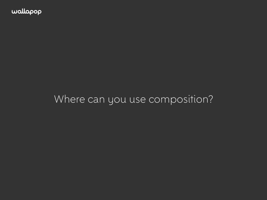 ≥ Where can you use composition?