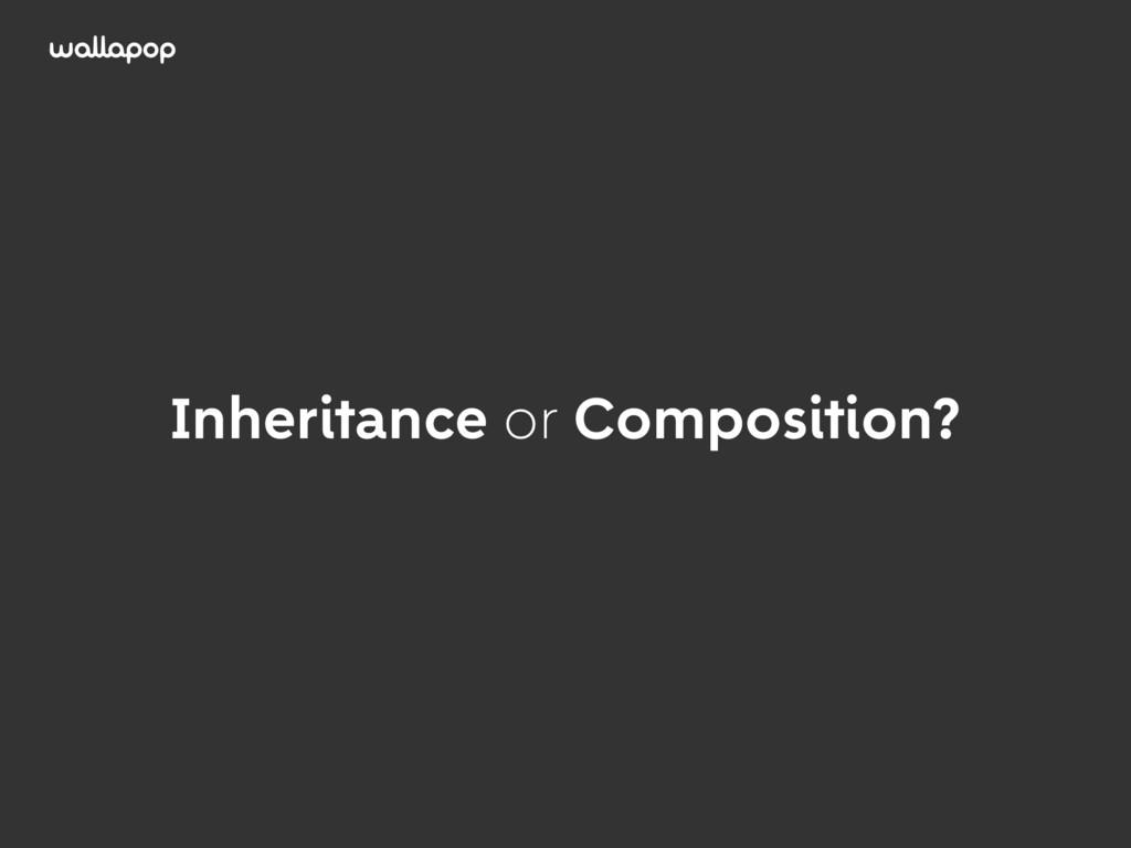 ≥ Inheritance or Composition?