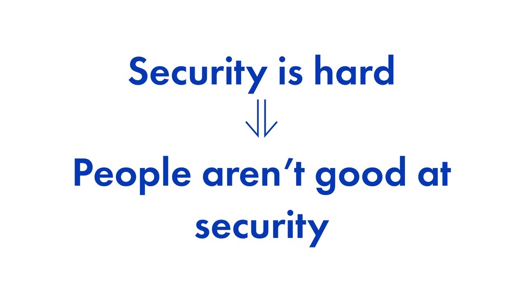 Security is hard ⊗ People aren't good at securi...