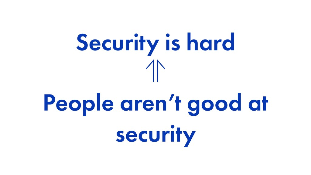 Security is hard ⊖ People aren't good at securi...